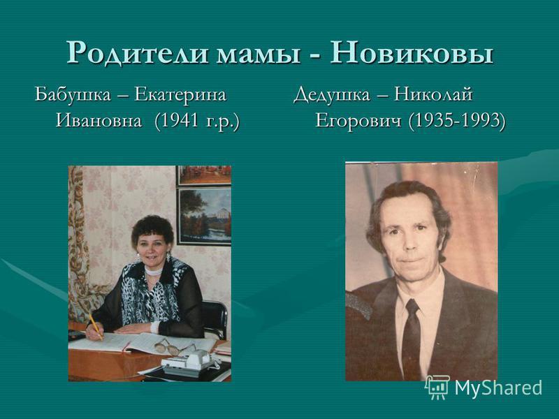 Родители мамы - Новиковы Бабушка – Екатерина Ивановна (1941 г.р.) Дедушка – Николай Егорович (1935-1993)