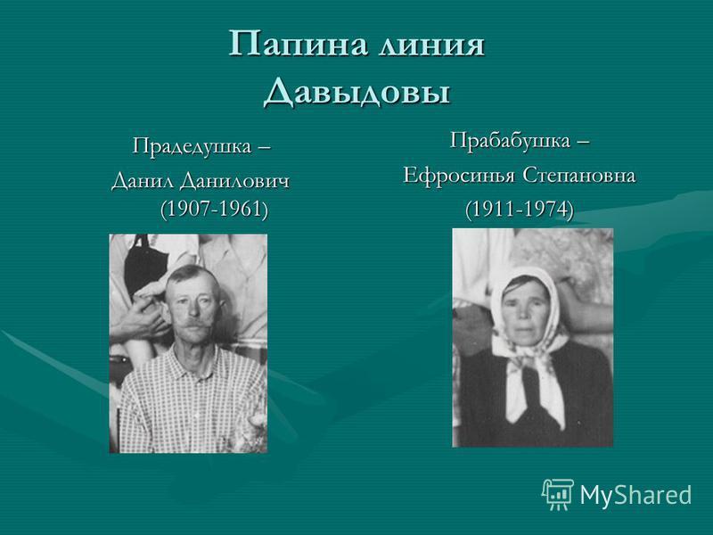 Папина линия Давыдовы Прабабушка – Ефросинья Степановна (1911-1974) Прадедушка – Данил Данилович (1907-1961 )