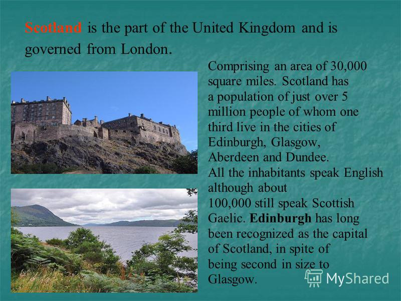 Scotland is the part of the United Kingdom and is governed from London. Comprising an area of 30,000 square miles. Scotland has a population of just over 5 million people of whom one third live in the cities of Edinburgh, Glasgow, Aberdeen and Dundee
