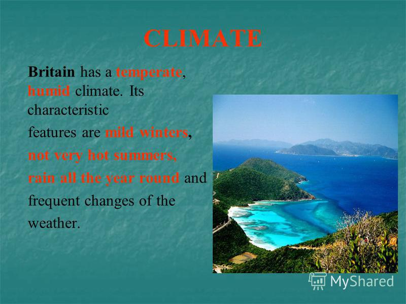 CLIMATE Britain has a temperate, humid climate. Its characteristic features are mild winters, not very hot summers, rain all the year round and frequent changes of the weather.