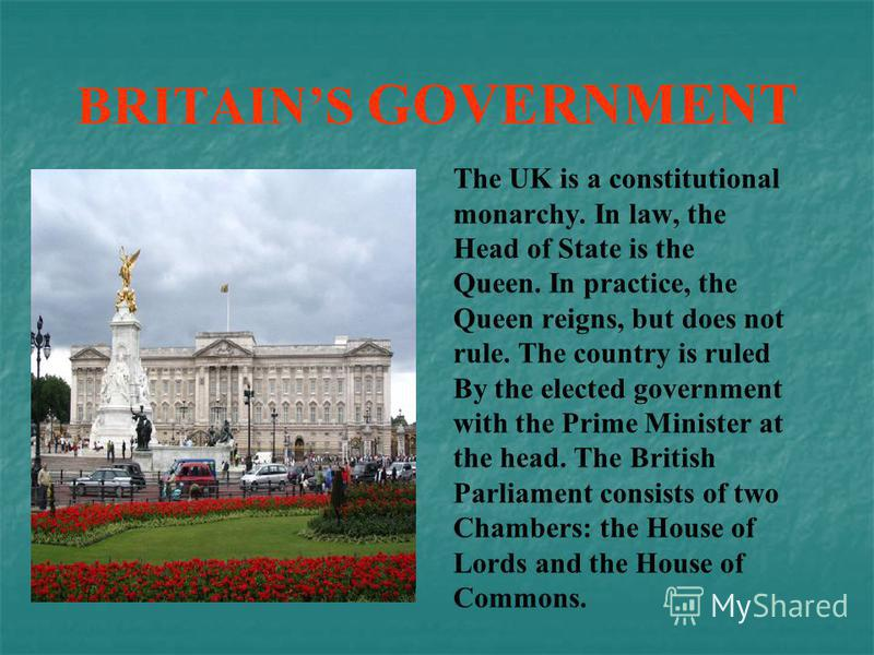 BRITAINS GOVERNMENT The UK is a constitutional monarchy. In law, the Head of State is the Queen. In practice, the Queen reigns, but does not rule. The country is ruled By the elected government with the Prime Minister at the head. The British Parliam