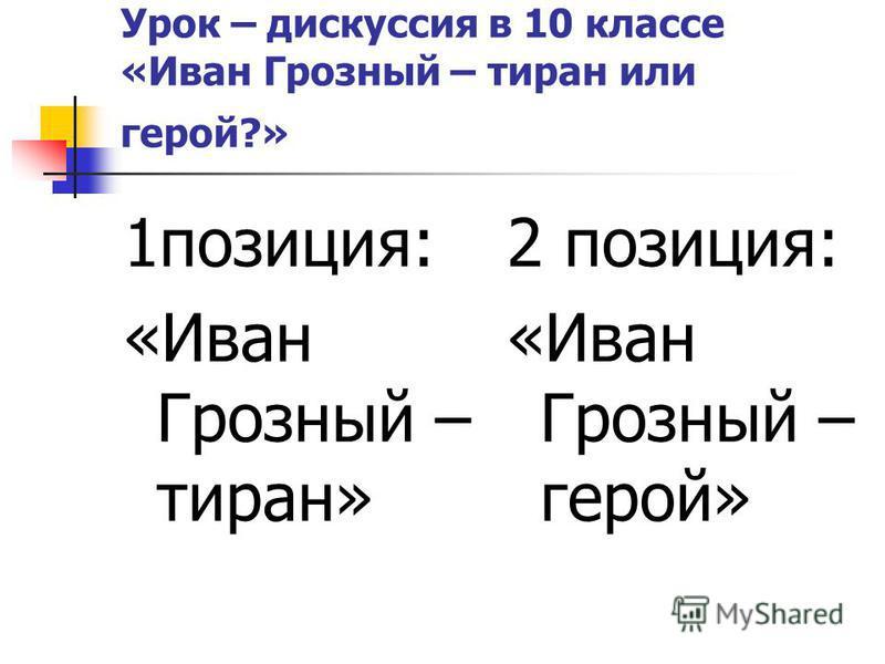 Урок – дискуссия в 10 классе «Иван Грозный – тиран или герой?» 1 позиция: «Иван Грозный – тиран» 2 позиция: «Иван Грозный – герой»