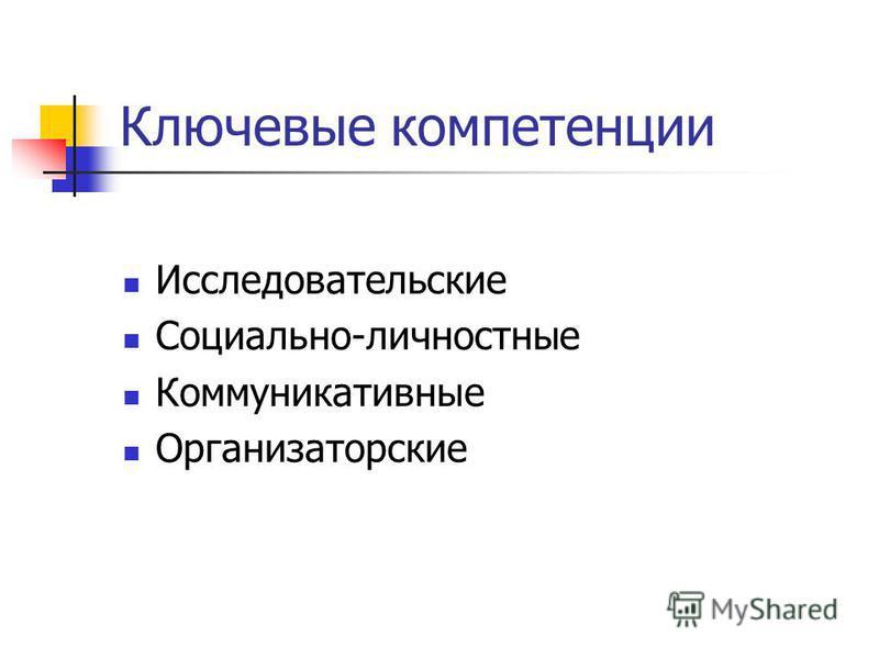 Ключевые компетенции Исследовательские Социально-личностные Коммуникативные Организаторские