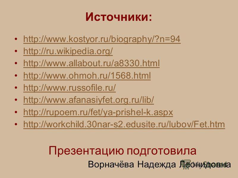 Источники: http://www.kostyor.ru/biography/?n=94 http://ru.wikipedia.org/ http://www.allabout.ru/a8330. html http://www.ohmoh.ru/1568. html http://www.russofile.ru/ http://www.afanasiyfet.org.ru/lib/ http://rupoem.ru/fet/ya-prishel-k.aspx http://work