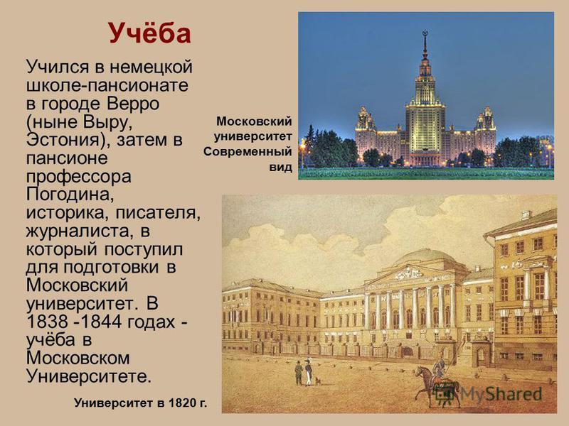 Учился в немецкой школе-пансионате в городе Верро (ныне Выру, Эстония), затем в пансионе профессора Погодина, историка, писателя, журналиста, в который поступил для подготовки в Московский университет. В 1838 -1844 годах - учёба в Московском Универси
