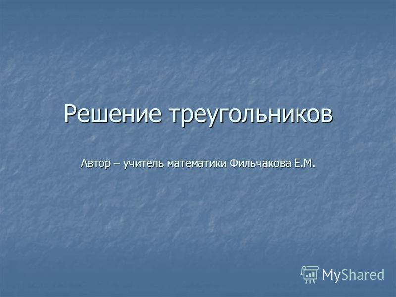 Решение треугольников Автор – учитель математики Фильчакова Е.М.