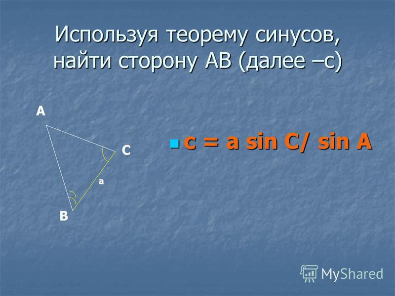 Используя теорему синусов, найти сторону АВ (далее –с) c = a sin C/ sin A c = a sin C/ sin A А В С a