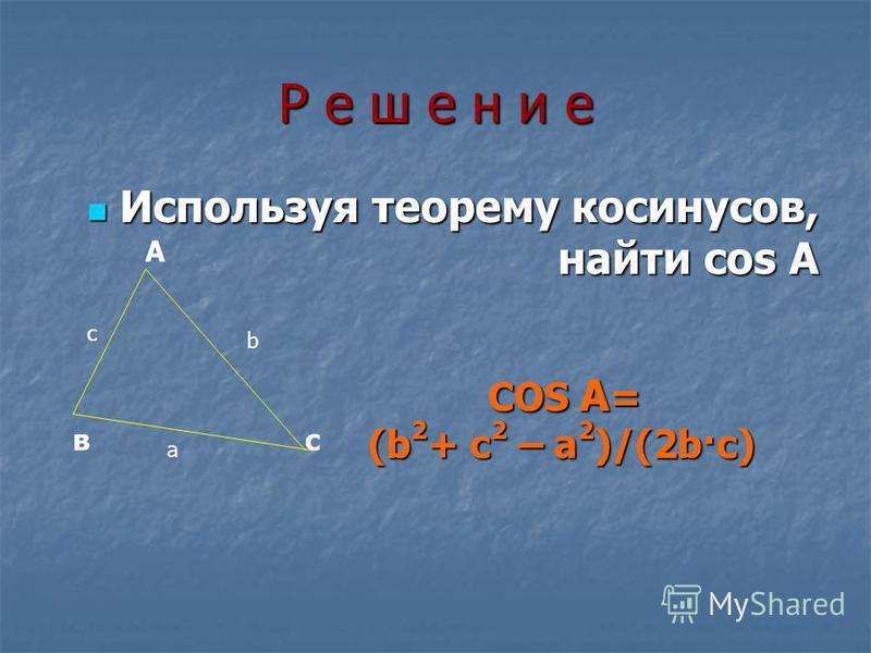 Р е ш е н и еР е ш е н и еР е ш е н и еР е ш е н и е Используя теорему косинусов, найти cos A Используя теорему косинусов, найти cos A А вс b a c COS A = (b 2 + c 2 – a 2 )/(2b·c) (b 2 + c 2 – a 2 )/(2b·c)