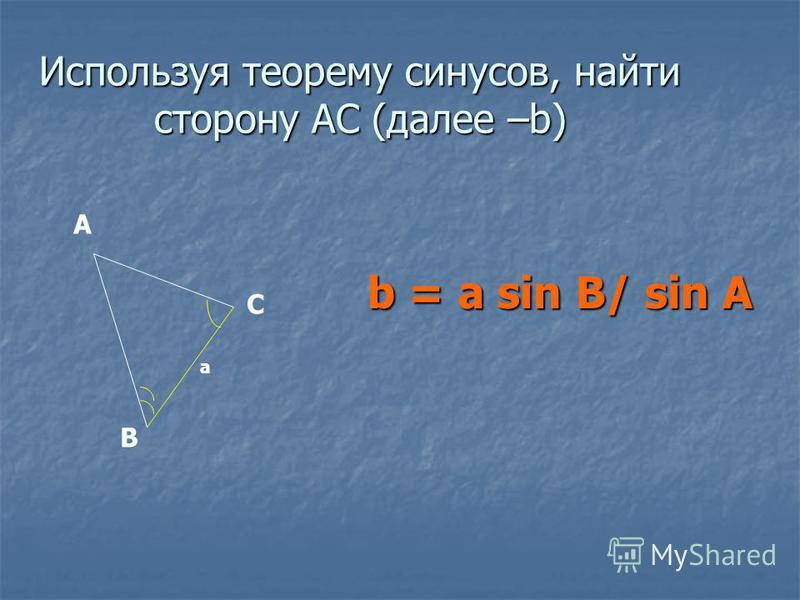 Используя теорему синусов, найти сторону АС (далее –b) b = a sin B/ sin A А В С a