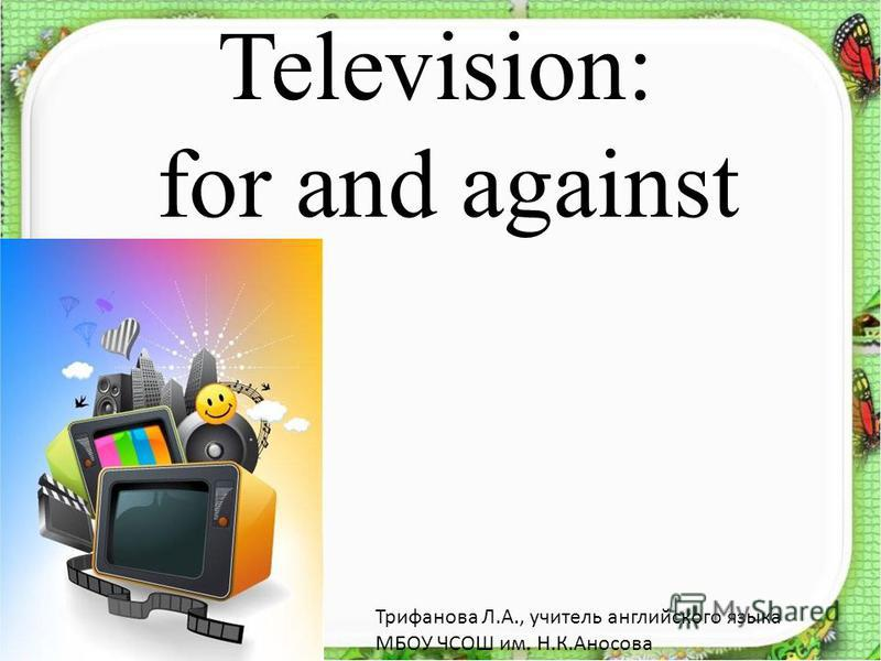 Television: for and against Трифанова Л.А., учитель английского языка МБОУ ЧСОШ им. Н.К.Аносова