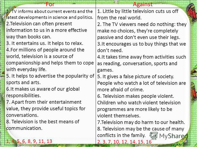 ForAgainst 1. TV informs about current events and the latest developments in science and politics. 2.Television can often present information to us in a more effective way than books can. 3. It entertains us. It helps to relax. 4.For millions of peop