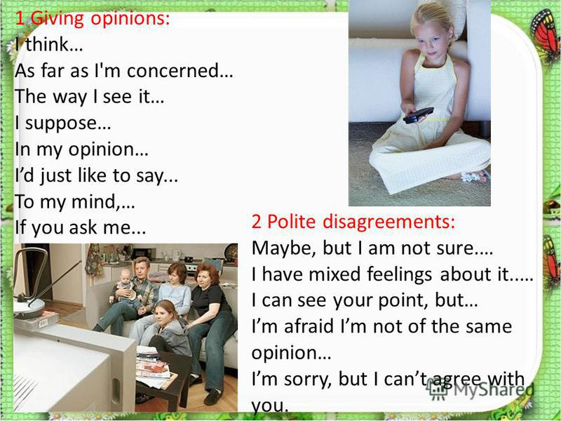 1 Giving opinions: I think… As far as I'm concerned… The way I see it… I suppose… In my opinion… Id just like to say... To my mind,… If you ask me... 2 Polite disagreements: Maybe, but I am not sure.… I have mixed feelings about it..… I can see your