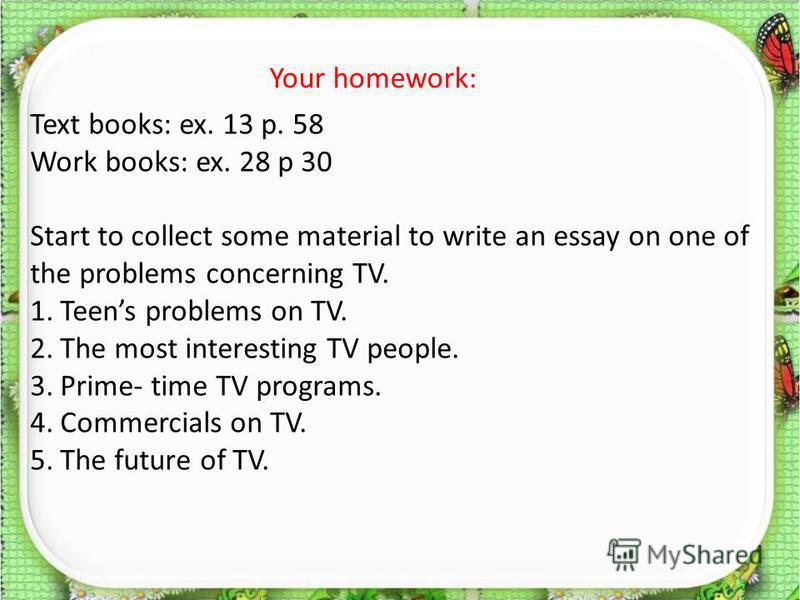Text books: ex. 13 p. 58 Work books: ex. 28 p 30 Start to collect some material to write an essay on one of the problems concerning TV. 1.Teens problems on TV. 2.The most interesting TV people. 3.Prime- time TV programs. 4.Commercials on TV. 5.The fu