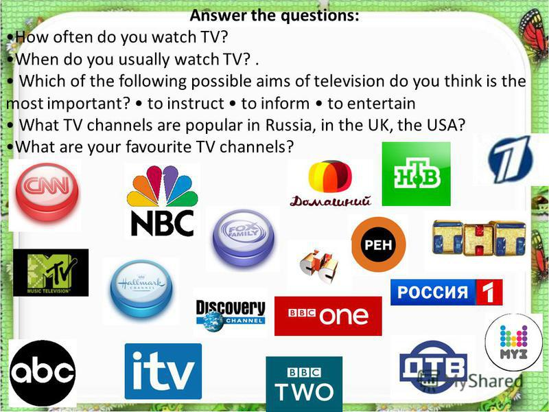 Answer the questions: How often do you watch TV? When do you usually watch TV?. Which of the following possible aims of television do you think is the most important? to instruct to inform to entertain What TV channels are popular in Russia, in the U
