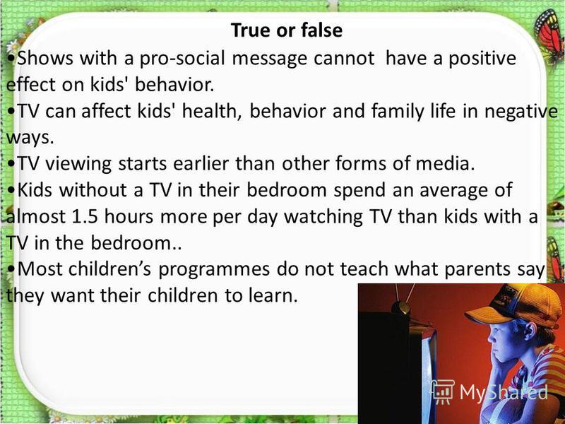 True or false Shows with a pro-social message cannot have a positive effect on kids' behavior. TV can affect kids' health, behavior and family life in negative ways. TV viewing starts earlier than other forms of media. Kids without a TV in their bedr