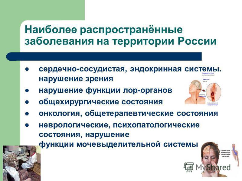 Наиболее распространённые заболевания на территории России сердечно-сосудистая, эндокринная системы, нарушение зрения нарушение функции лор-органов общехирургические состояния онкология, общетерапевтические состояния неврологические, психопатологичес