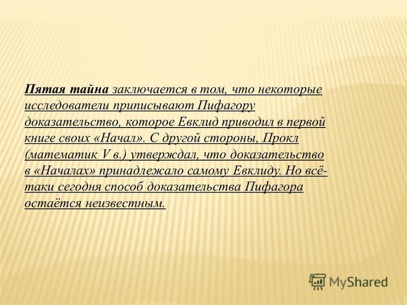 Пятая тайна заключается в том, что некоторые исследователи приписывают Пифагору доказательство, которое Евклид приводил в первой книге своих «Начал». С другой стороны, Прокл (математик V в.) утверждал, что доказательство в «Началах» принадлежало само