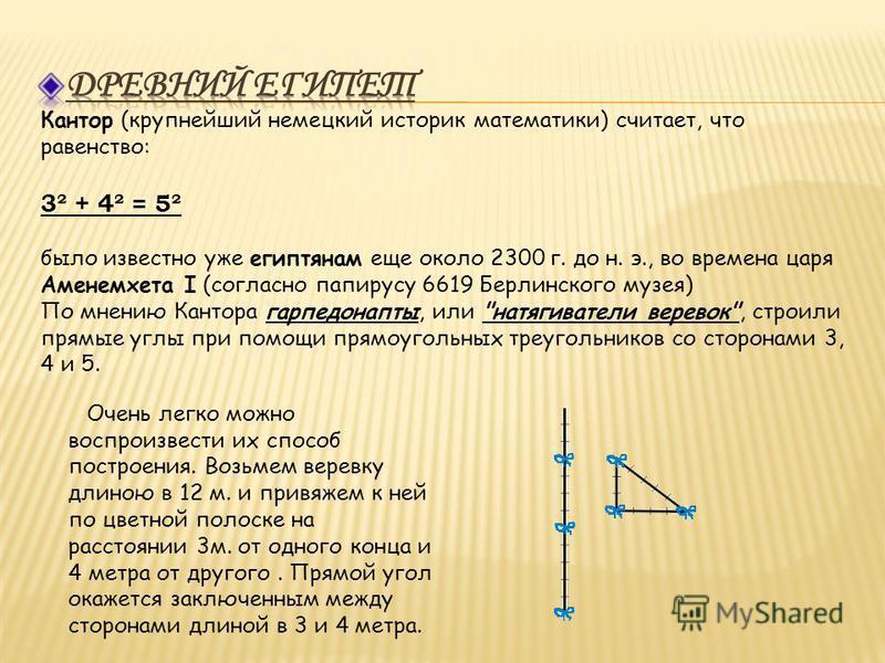 Кантор (крупнейший немецкий историк математики) считает, что равенство: 3² + 4² = 5² было известно уже египтянам еще около 2300 г. до н. э., во времена царя Аменемхета I (согласно папирусу 6619 Берлинского музея) По мнению Кантора гарпедонапты, или