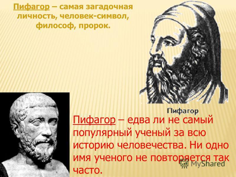 Пифагор – самая загадочная личность, человек-символ, философ, пророк. Пифагор – едва ли не самый популярный ученый за всю историю человечества. Ни одно имя ученого не повторяется так часто.