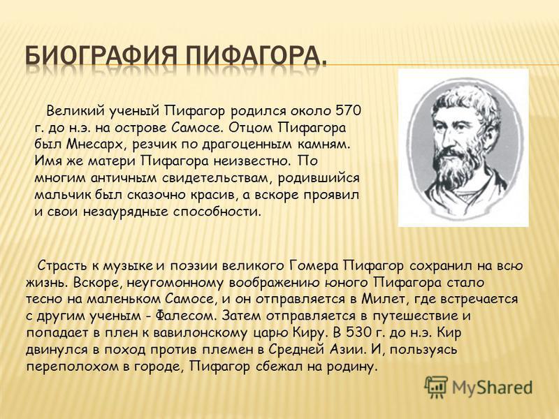Великий ученый Пифагор родился около 570 г. до н.э. на острове Самосе. Отцом Пифагора был Мнесарх, резчик по драгоценным камням. Имя же матери Пифагора неизвестно. По многим античным свидетельствам, родившийся мальчик был сказочно красив, а вскоре пр