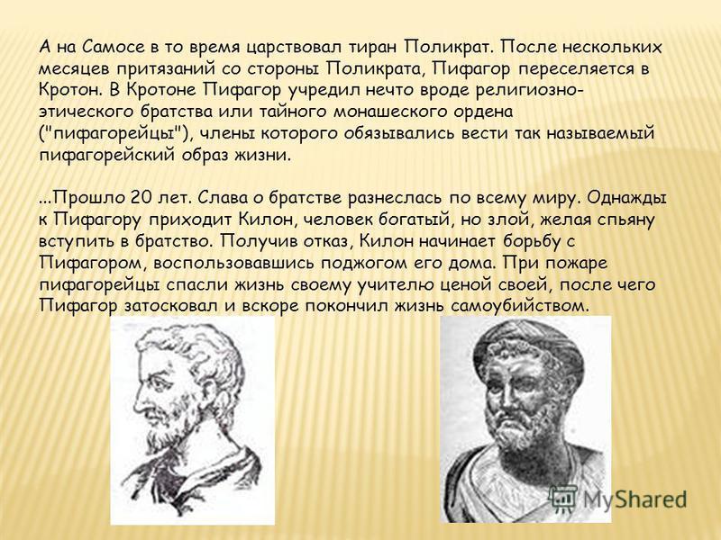 А на Самосе в то время царствовал тиран Поликрат. После нескольких месяцев притязаний со стороны Поликрата, Пифагор переселяется в Кротон. В Кротоне Пифагор учредил нечто вроде религиозно- этического братства или тайного монашеского ордена (