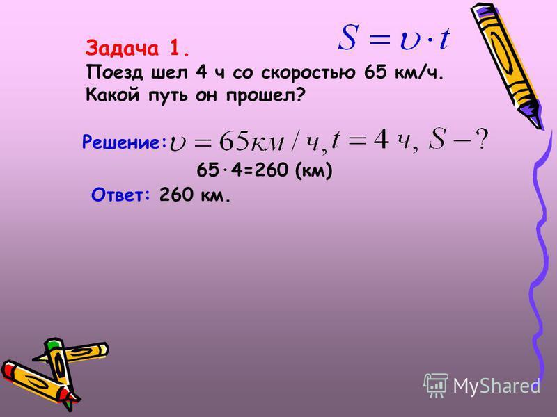 Задача 1. Поезд шел 4 ч со скоростью 65 км/ч. Какой путь он прошел? Решение: 65·4=260 (км) Ответ: 260 км.
