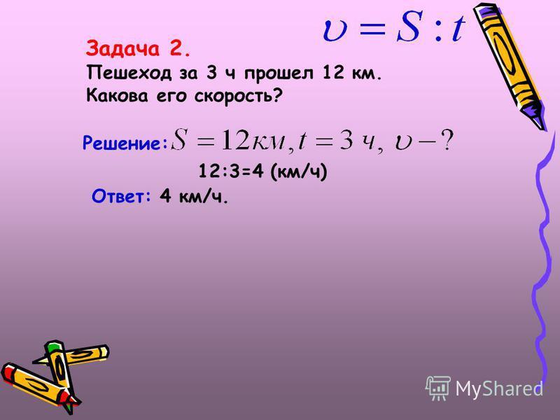 Задача 2. Пешеход за 3 ч прошел 12 км. Какова его скорость? Решение: 12:3=4 (км/ч) Ответ: 4 км/ч.