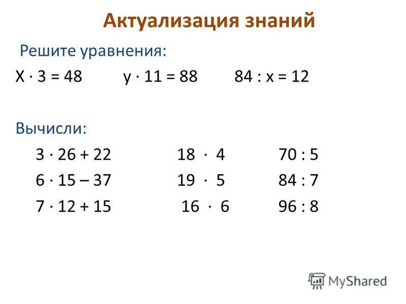 Актуализация знаний Решите уравнения: Х 3 = 48 у 11 = 88 84 : х = 12 Вычисли: 3 26 + 22 18 4 70 : 5 6 15 – 37 19 5 84 : 7 7 12 + 15 16 6 96 : 8