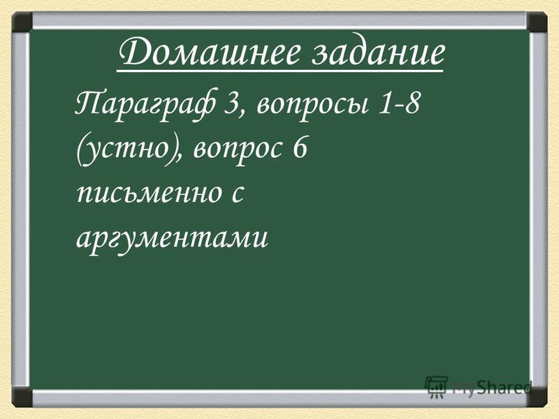 Домашнее задание Параграф 3, вопросы 1-8 (устно), вопрос 6 письменно с аргументами