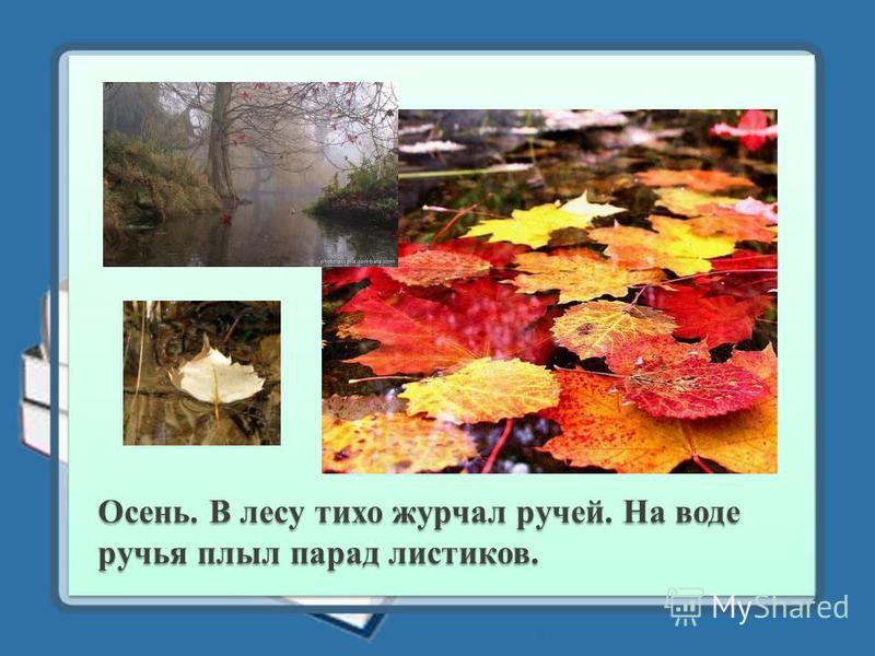 Осень. В лесу тихо журчал ручей. На воде ручья плыл парад листиков.