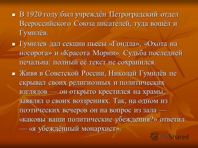 В 1920 году был учреждён Петроградский отдел Всероссийского Союза писателей, туда вошёл и Гумилёв. В 1920 году был учреждён Петроградский отдел Всероссийского Союза писателей, туда вошёл и Гумилёв. Гумилев дал секции пьесы «Гондла», «Охота на носорог