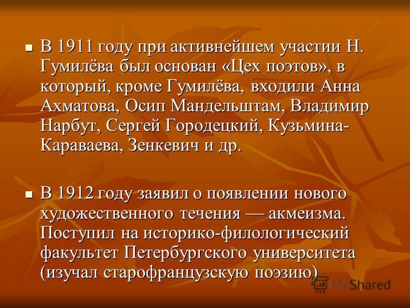 В 1911 году при активнейшем участии Н. Гумилёва был основан «Цех поэтов», в который, кроме Гумилёва, входили Анна Ахматова, Осип Мандельштам, Владимир Нарбут, Сергей Городецкий, Кузьмина- Караваева, Зенкевич и др. В 1911 году при активнейшем участии