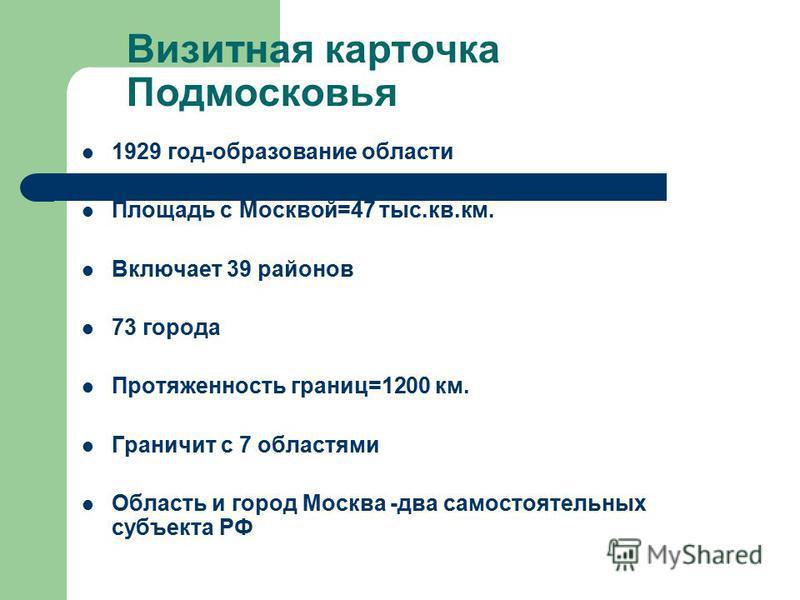Визитная карточка Подмосковья 1929 год-образование области Площадь с Москвой=47 тыс.кв.км. Включает 39 районов 73 города Протяженность границ=1200 км. Граничит с 7 областями Область и город Москва -два самостоятельных субъекта РФ