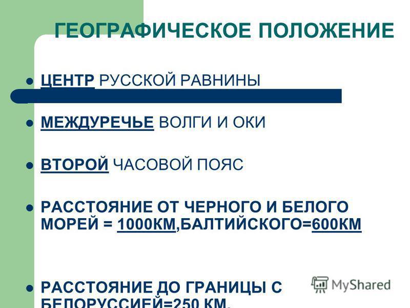 ГЕОГРАФИЧЕСКОЕ ПОЛОЖЕНИЕ ЦЕНТР РУССКОЙ РАВНИНЫ МЕЖДУРЕЧЬЕ ВОЛГИ И ОКИ ВТОРОЙ ЧАСОВОЙ ПОЯС РАССТОЯНИЕ ОТ ЧЕРНОГО И БЕЛОГО МОРЕЙ = 1000КМ,БАЛТИЙСКОГО=600КМ РАССТОЯНИЕ ДО ГРАНИЦЫ С БЕЛОРУССИЕЙ=250 КМ.
