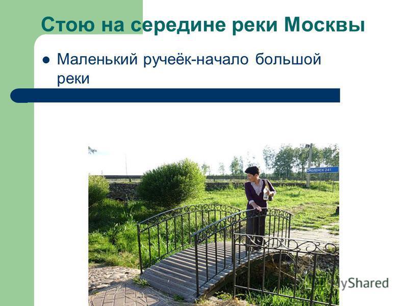 Стою на середине реки Москвы Маленький ручеёк-начало большой реки