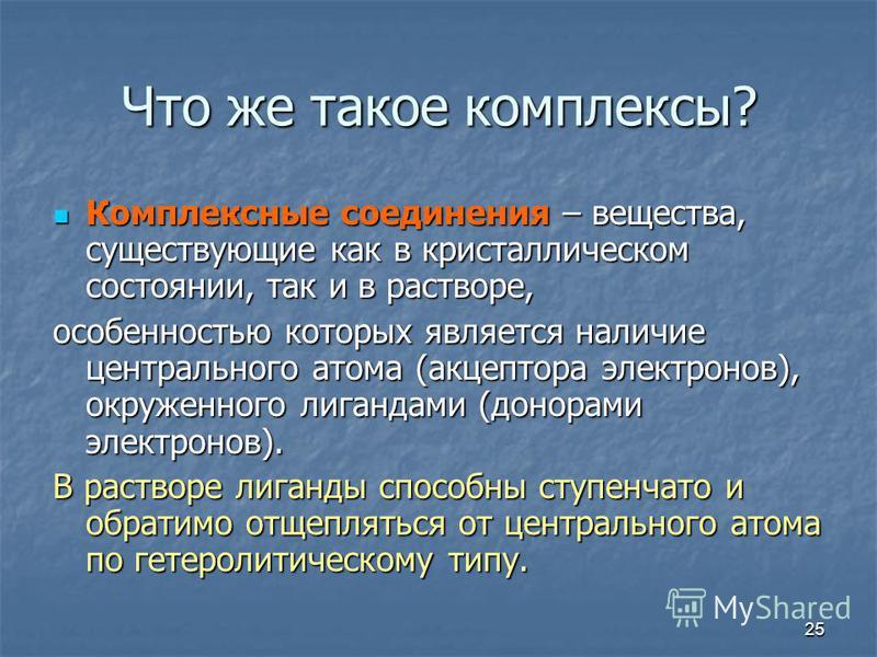25 Что же такое комплексы? Комплексные соедонения – вещества, существующие как в кристаллическом состоянии, так и в растворе, Комплексные соедонения – вещества, существующие как в кристаллическом состоянии, так и в растворе, особенностью которых явля