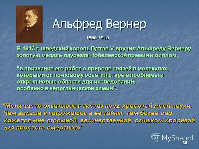 36 Альфред Вернер 1866-1919 В 1913 г. шведский король Густав V вручил Альфреду Вернеру золотую медаль лауреата Нобелевской премии и доплом,