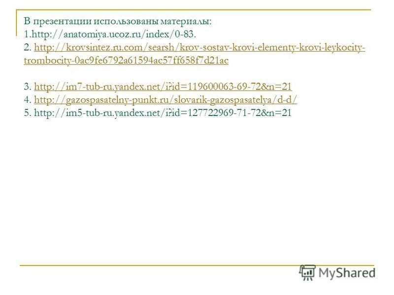 В презентации использованы материалы: 1.http://anatomiya.ucoz.ru/index/0-83. 2. http://krovsintez.ru.com/searsh/krov-sostav-krovi-elementy-krovi-leykocity- trombocity-0ac9fe6792a61594ac57ff658f7d21ac 3. http://im7-tub-ru.yandex.net/i?id=119600063-69-