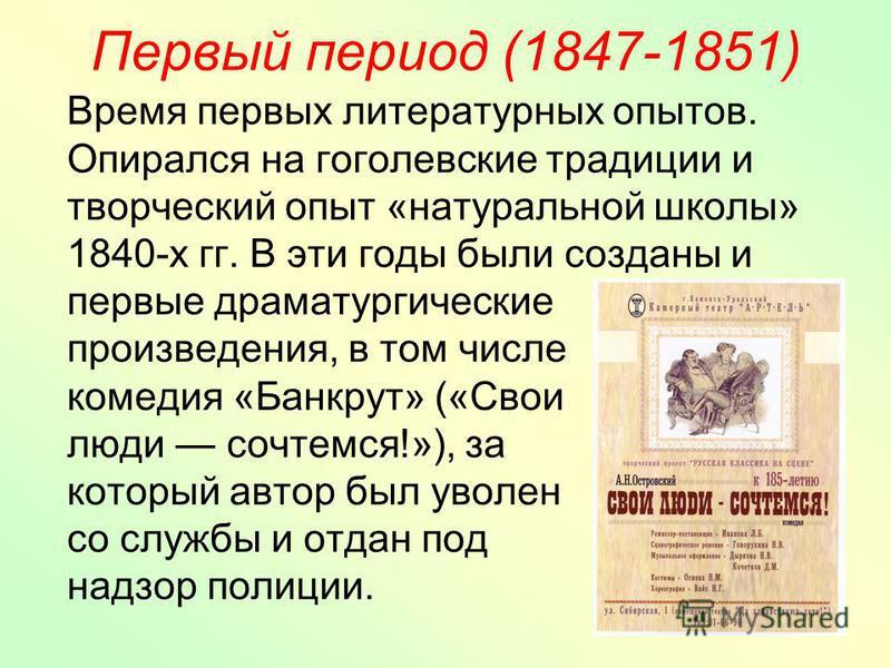 Первый период (1847-1851) Время первых литературных опытов. Опирался на гоголевские традиции и творческий опыт «натуральной школы» 1840-х гг. В эти годы были созданы и первые драматургические произведения, в том числе комедия «Банкрут» («Свои люди со