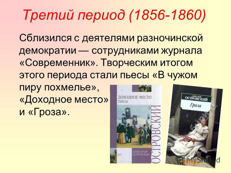 Третий период (1856-1860) Сблизился с деятелями разночинской демократии сотрудниками журнала «Современник». Творческим итогом этого периода стали пьесы «В чужом пиру похмелье», «Доходное место» и «Гроза».