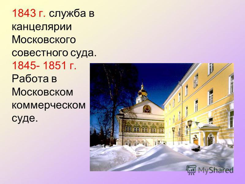 1843 г. служба в канцелярии Московского совестного суда. 1845- 1851 г. Работа в Московском коммерческом суде.
