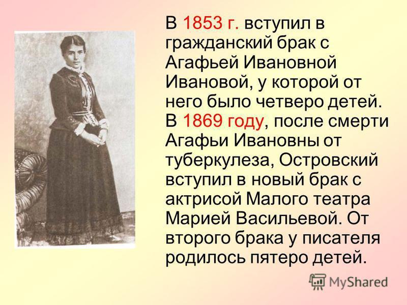 В 1853 г. вступил в гражданский брак с Агафьей Ивановной Ивановой, у которой от него было четверо детей. В 1869 году, после смерти Агафьи Ивановны от туберкулеза, Островский вступил в новый брак с актрисой Малого театра Марией Васильевой. От второго