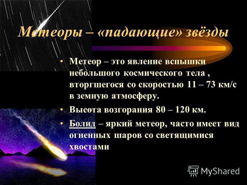 Метеоры – «падающие» звёзды Метеор – это явление вспышки небольшого космического тела, вторгшегося со скоростью 11 – 73 км/с в земную атмосферу. Высота возгорания 80 – 120 км. Болид – яркий метеор, часто имеет вид огненных шаров со светящимися хвоста