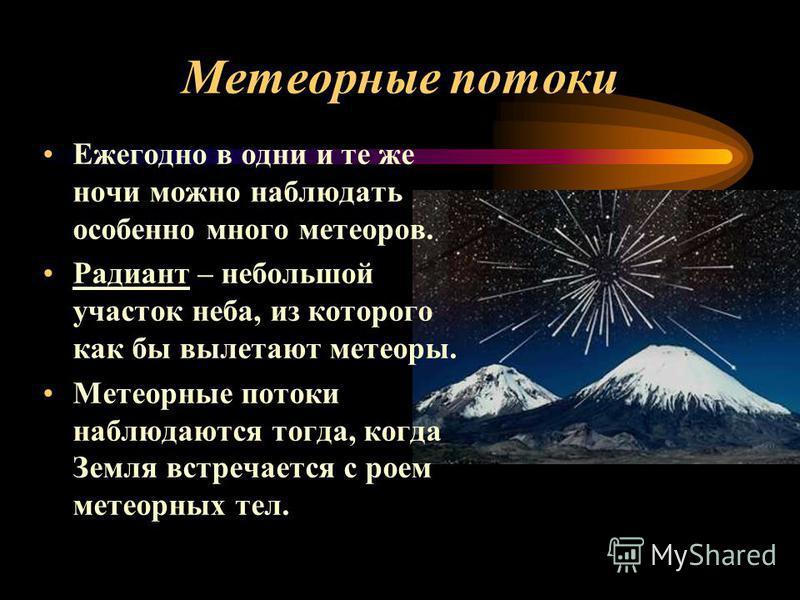 Метеорные потоки Ежегодно в одни и те же ночи можно наблюдать особенно много метеоров. Радиант – небольшой участок неба, из которого как бы вылетают метеоры. Метеорные потоки наблюдаются тогда, когда Земля встречается с роем метеорных тел.