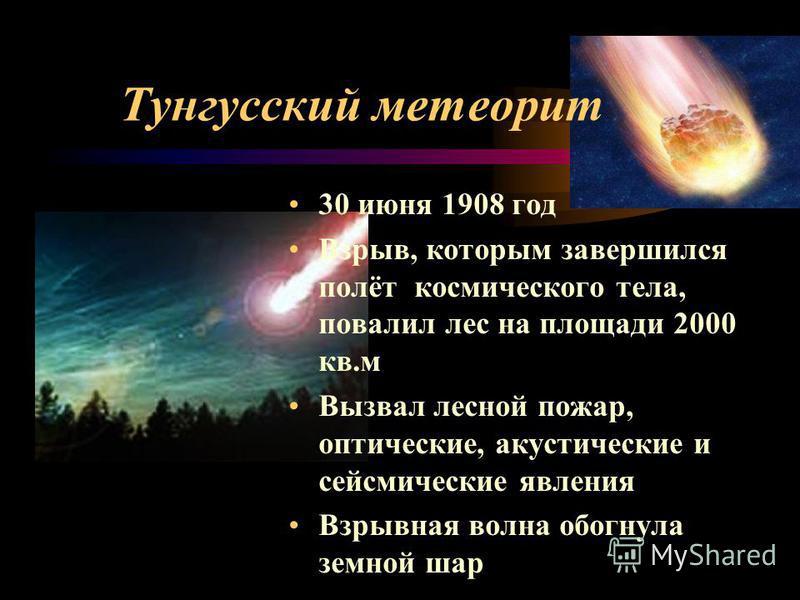 Тунгусский метеорит 30 июня 1908 год Взрыв, которым завершился полёт космического тела, повалил лес на площади 2000 кв.м Вызвал лесной пожар, оптические, акустические и сейсмические явления Взрывная волна обогнула земной шар