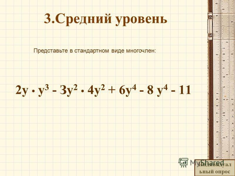3. Средний уровень Представьте в стандартном виде многочлен: 2 у у 3 - Зу 2 4 у 2 + 6 у 4 - 8 у 4 - 11 Индивидуал ьный опрос