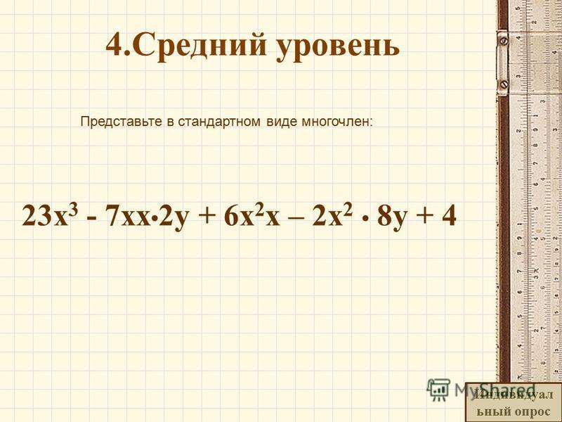 4. Средний уровень Представьте в стандартном виде многочлен: 23 х 3 - 7 х 2 у + 6 х 2 x – 2x 2 8 у + 4 Индивидуал ьный опрос