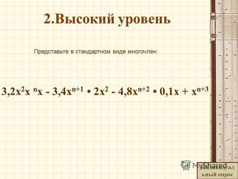 2. Высокий уровень Представьте в стандартном виде многочлен: 3,2x 2 x n x - 3,4 х n+1 2x 2 - 4,8x n+2 0,1x + x n+3 Индивидуал ьный опрос