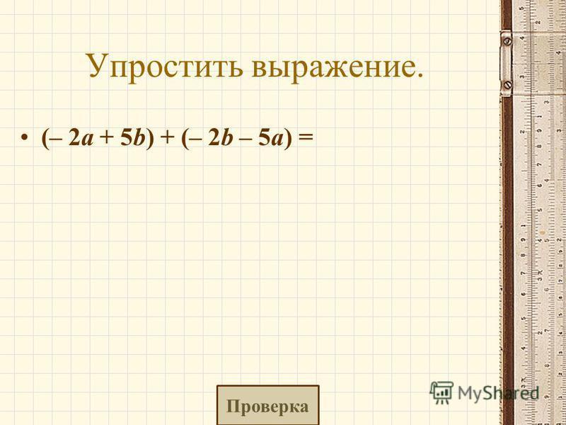 Упростить выражение. (– 2a + 5b) + (– 2b – 5a) = Проверка