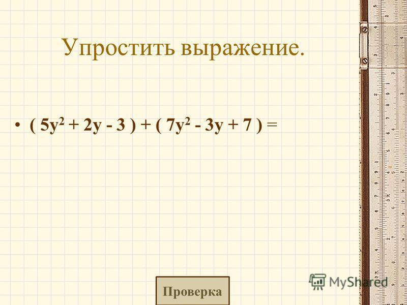 Упростить выражение. ( 5y 2 + 2y - 3 ) + ( 7y 2 - 3y + 7 ) = Проверка